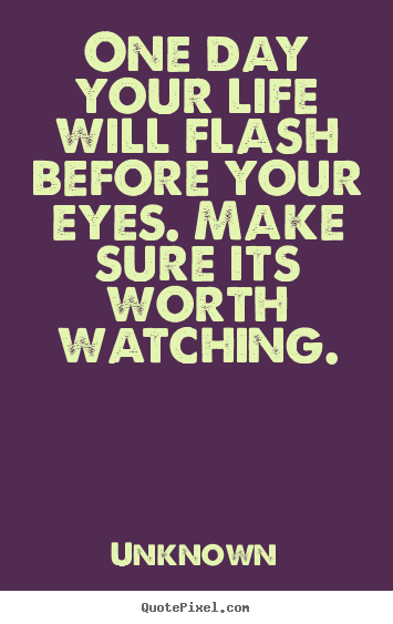 Unknown picture quotes - One day your life will flash before your eyes... - Life quotes