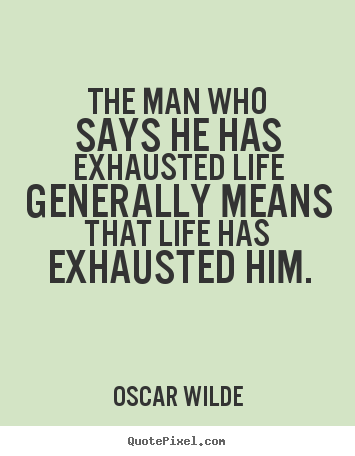 Quotes about life - The man who says he has exhausted life generally means that..