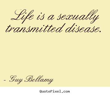 Life quotes - Life is a sexually transmitted disease.