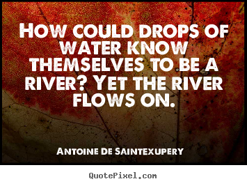 Quotes about life - How could drops of water know themselves to be a river? yet..