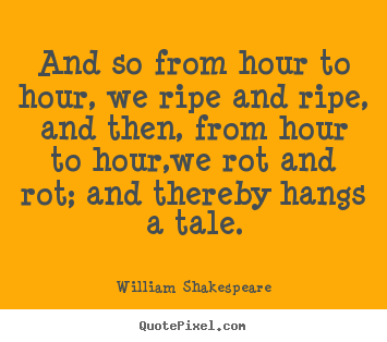 Life quotes - And so from hour to hour, we ripe and ripe, and..