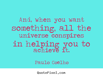 Quotes about life - And, when you want something, all the universe conspires..