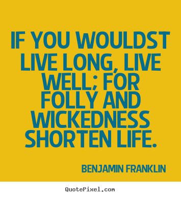 Quote about life - If you wouldst live long, live well; for folly..