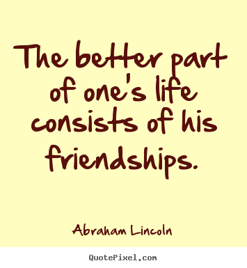 Life quotes - The better part of one's life consists of his friendships.