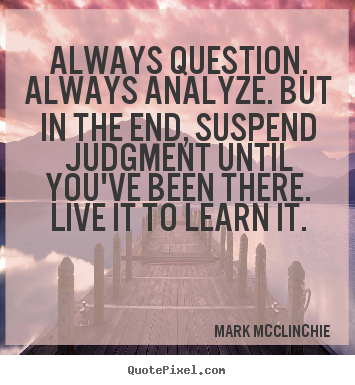 Quotes about life - Always question. always analyze. but in the..