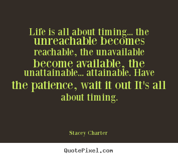 Design custom picture quotes about life - Life is all about timing... the unreachable becomes reachable,..