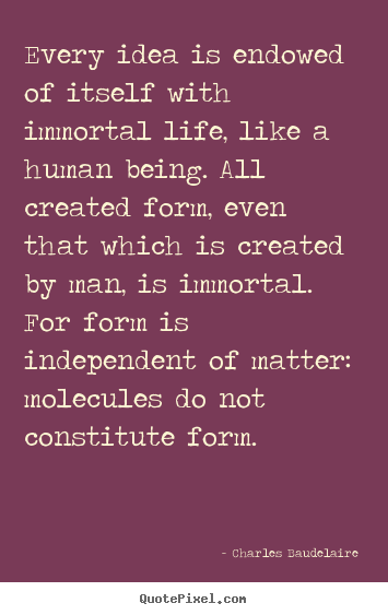 Charles Baudelaire picture quotes - Every idea is endowed of itself with immortal life, like a human being... - Life quotes