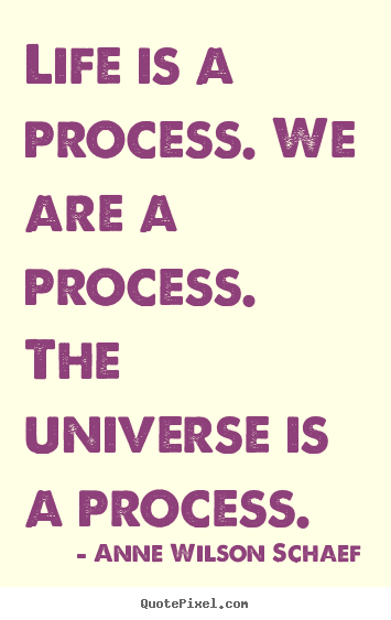 Create custom picture quotes about life - Life is a process. we are a process. the universe..