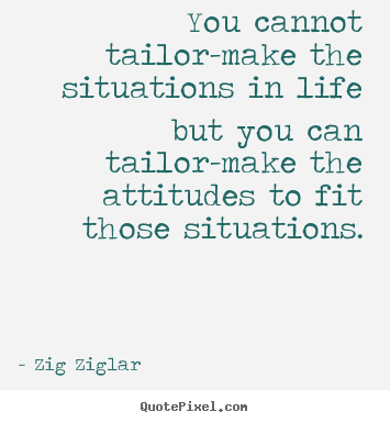Quote about life - You cannot tailor-make the situations in life but you can tailor-make..
