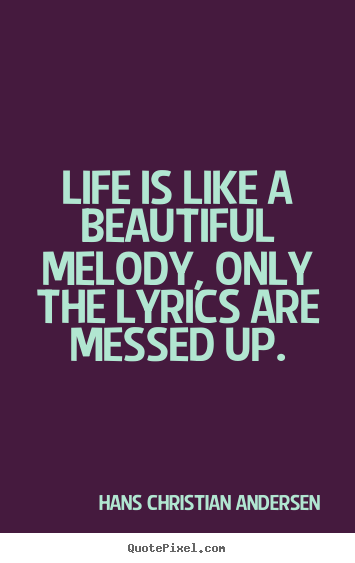 Life is like a beautiful melody, only the lyrics are.. Hans Christian Andersen greatest life quotes