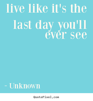 Unknown photo quotes - Live like it's the last day you'll ever see - Life quotes