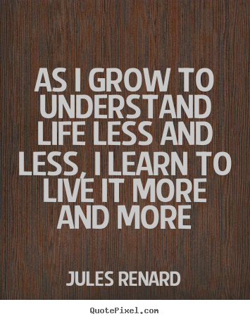 Quotes about life - As i grow to understand life less and less, i learn to live..