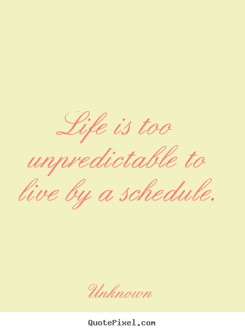 Life quote - Life is too unpredictable to live by a schedule.