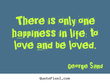 There is only one happiness in life: to love and be.. George Sand great life quotes