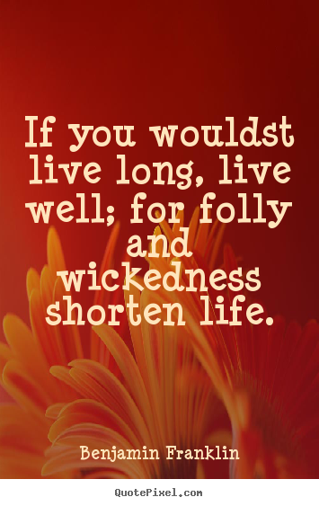 Create picture quotes about life - If you wouldst live long, live well; for..