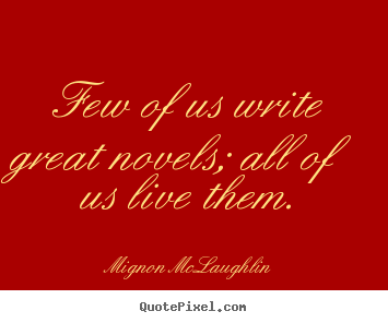 Quotes about life - Few of us write great novels; all of us live them.