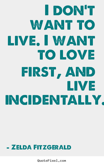 Life quote - I don't want to live. i want to love first, and live..