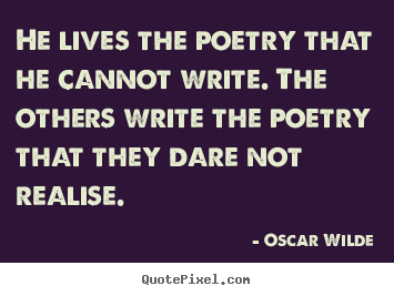 He lives the poetry that he cannot write. the others write the.. Oscar Wilde top life quotes