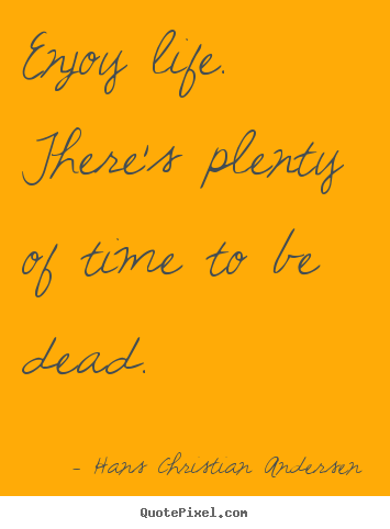 Hans Christian Andersen picture quotes - Enjoy life. there's plenty of time to be dead. - Life quotes