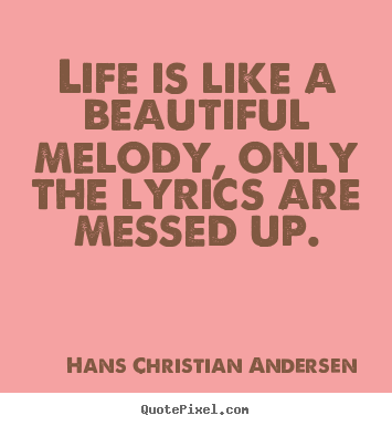Design custom picture quotes about life - Life is like a beautiful melody, only the lyrics are..