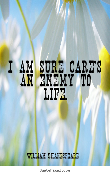 Quotes about life - I am sure care's an enemy to life.