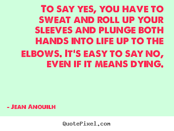 Jean Anouilh image quote - To say yes, you have to sweat and roll up your sleeves and plunge.. - Life quote