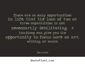 There are so many opportunities in life, that.. Jim Davis great life quotes