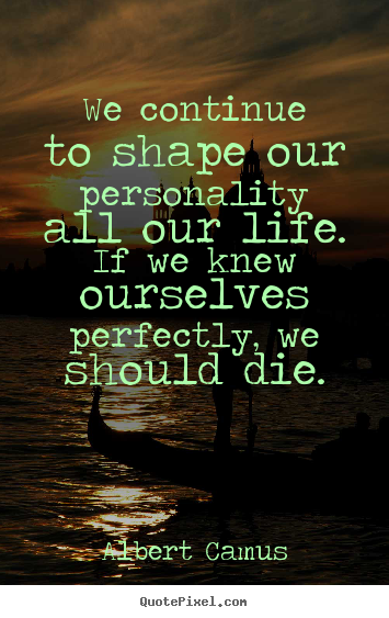 Life quotes - We continue to shape our personality all our life. if we knew ourselves..