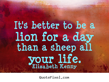 Make personalized picture quote about life - It's better to be a lion for a day than a sheep all..