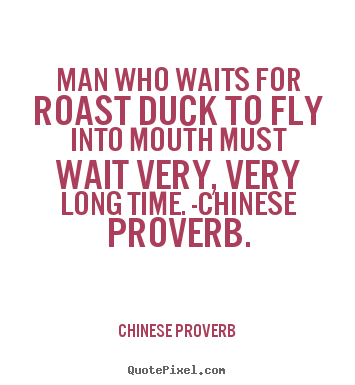 Man who waits for roast duck to fly into mouth must wait.. Chinese Proverb  life quotes