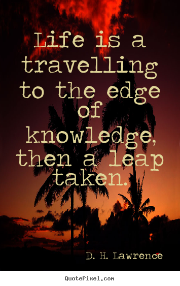 D. H. Lawrence picture quotes - Life is a travelling to the edge of knowledge,.. - Life quotes