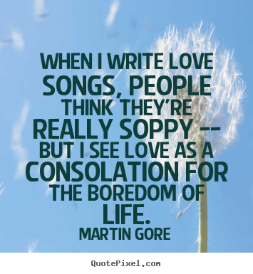 When i write love songs, people think they're really.. Martin Gore top life sayings