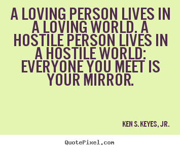Ken S. Keyes, Jr. poster quotes - A loving person lives in a loving world. a hostile person lives in.. - Life quotes