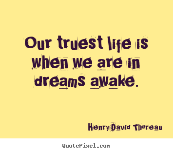 How to design picture quote about life - Our truest life is when we are in dreams awake.