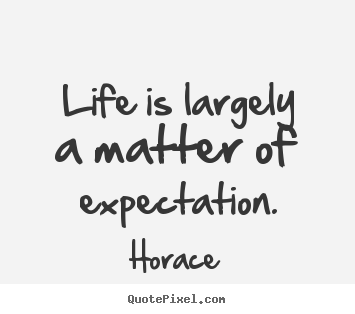 Life is largely a matter of expectation. Horace  life quotes