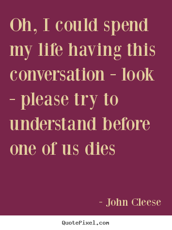 Quotes about life - Oh, i could spend my life having this conversation - look - please..