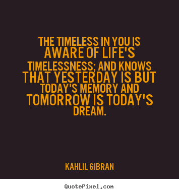 Life quotes - The timeless in you is aware of life's timelessness; and knows that..