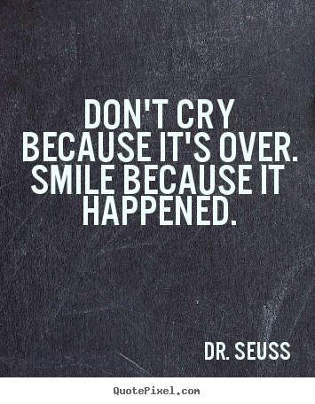 Design your own image quote about life - Don't cry because it's over. smile because it happened.