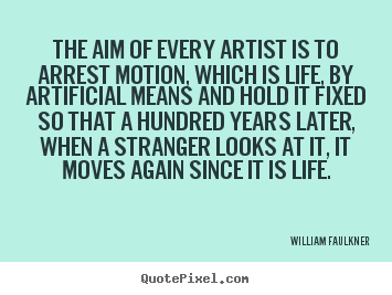 Make custom image quote about life - The aim of every artist is to arrest motion, which..