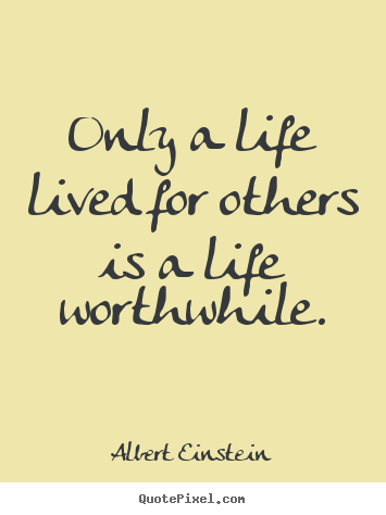 Only a life lived for others is a life worthwhile. Albert Einstein  life quotes