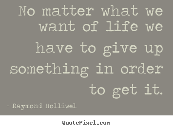 Diy picture quotes about life - No matter what we want of life we have to give up something..