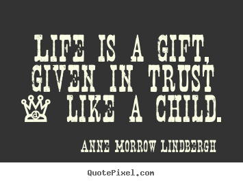 Anne Morrow Lindbergh poster quotes - Life is a gift, given in trust - like a child. - Life quotes