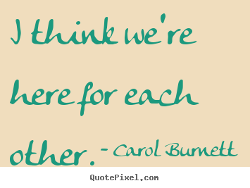 Life quotes - I think we're here for each other.