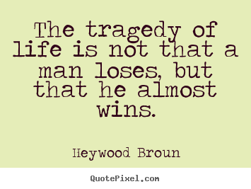 Quotes about life - The tragedy of life is not that a man loses, but that he..