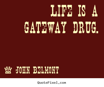 Life is a gateway drug. John Belmont greatest life quotes