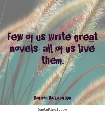 Life quote - Few of us write great novels; all of us live them.