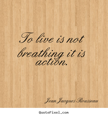 Jean Jacques Rousseau image quotes - To live is not breathing it is action. - Life quotes