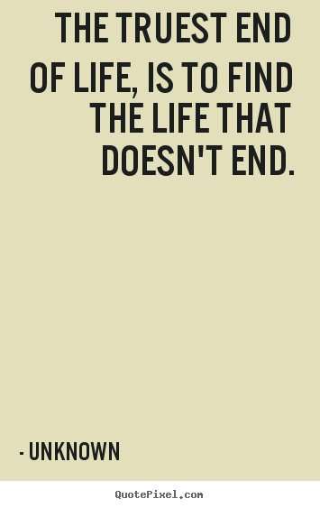 The truest end of life, is to find the life that doesn't.. Unknown  life quote