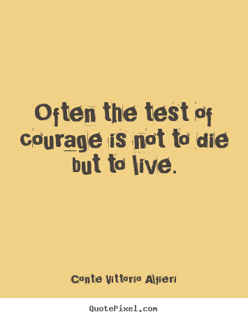 Customize picture quote about life - Often the test of courage is not to die but to live.