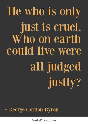 Create graphic picture quotes about life - He who is only just is cruel. who on earth could live were..